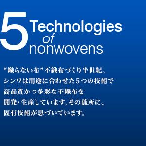 """5 Technologies of nonwovens """"織らない布""""不織布づくり半世紀。シンワは用途に合わせた5つの技術で高品質かつ多彩な不織布を開発・生産しています。その随所に、固有技術が息づいています。"""